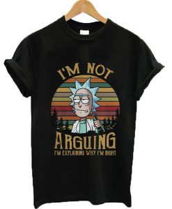 Rick I'm not arguing I'm explaining why I'm right T-shirt