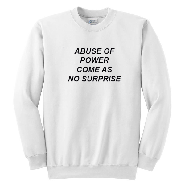 Abuse Of Power Come As No Surprise Sweatshirt