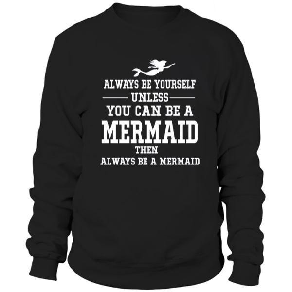 Always Be Yourself Unless You Can Be a Mermaid Sweatshirt