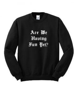 Are We Having Fun Yet Sweatshirt