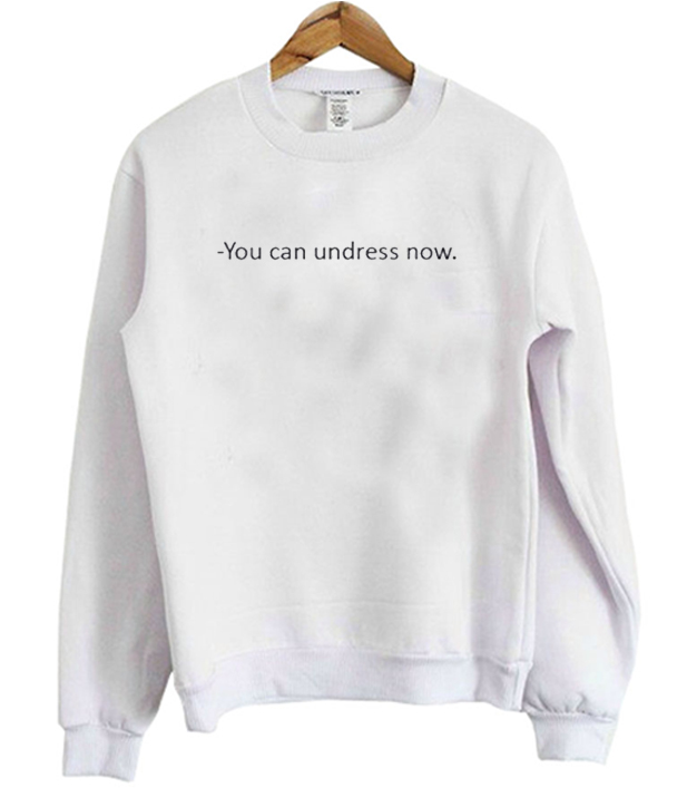 You Can Undress Now Sweatshirt